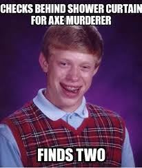 Axe Meme - bad luck brian checks behind shower curtain for axe murderer