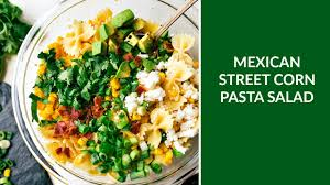 mexican street corn pasta salad youtube