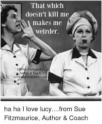 i love lucy memes that which doesn t kill me makes me weirder fbsue fitzmaurice author