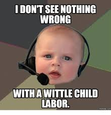 Nothing Meme - i dont see nothing wrong with awittle child labor memes com