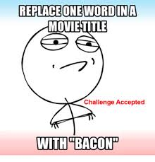 Meme Challenge Accepted - replace onewordinia movietitle challenge accepted withbacon meme