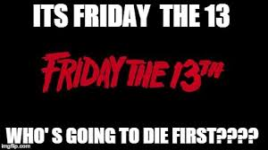 Friday The 13 Meme - friday the 13th meme generator imgflip