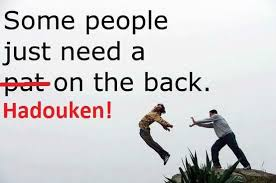 Hadouken Meme - some people just need a hadouken on the back weknowmemes