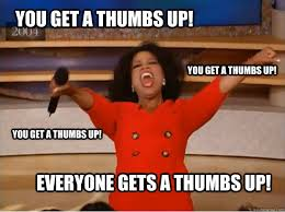 Thumbs Up Meme - you get a thumbs up everyone gets a thumbs up you get a thumbs