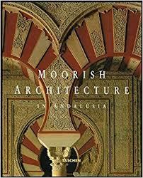 moorish architecture moorish architecture in andalusia marianne barrucand achim bednorz