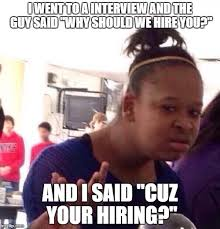 Interview Meme - i went to a interview and the guy said why should we hire you