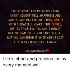 Life Is Short Meme - life is short and precious enjoy every moment well happiness and