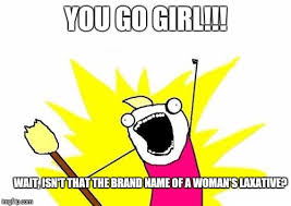 You Go Girl Meme - every time i hear this this is what i think imgflip