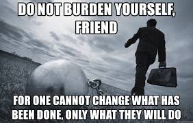 do not burden yourself friend for one cannot change what has been