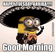 Happy Tuesday Meme - happy tuesday arriba good morning minion good morning tuesday