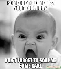 Save Me Meme - someone told me it s your birthday don t forget to save me some cake