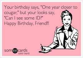 Funny Birthday Meme For Friend - free birthday ecard your birthday says one year closer to cougar