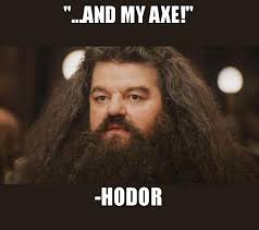 Axe Meme - and my axe hodor hagrid i should not have said that make