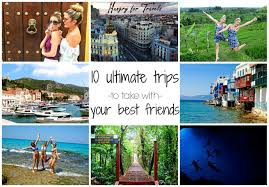 10 ultimate trips to take with your best friends hungryfortravels