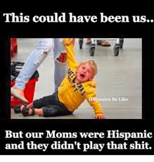 Hispanic Memes - this could have been us hispanics be like but our moms were