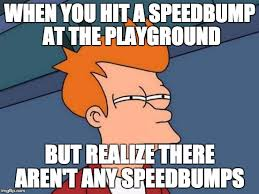 Speed Bump Meme - when you hit a speedbump at the playground but realize there aren t