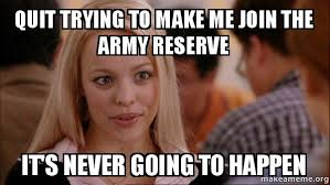 Army Reserve Meme - quit trying to make me join the army reserve it s never going to