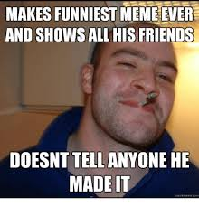 The Funniest Meme Ever - makes funniest meme ever and shows all his friends doesnt