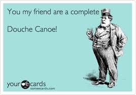 Douche Canoe Meme - you my friend are a complete douche canoe confession ecard