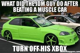 Jdm Meme - what did the jdm guy do after beating a muscle car turn off his