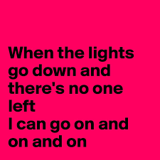 When The Lights Go On When The Lights Go Down And There U0027s No One Left I Can Go On And On