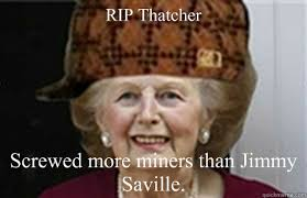 Margaret Thatcher Memes - rip thatcher screwed more miners than jimmy saville scumbag