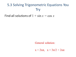 4 5 3 solving trigonometric equations you try find all solutions of 1 sin x cos x general solution x 2nπ x 3π 2 2nπ
