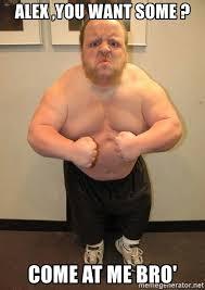 Come At Me Bro Meme Generator - alex you want some come at me bro dumb bodybuilder meme