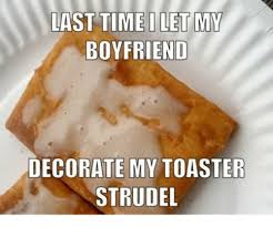 Toaster Strudel Meme - last time i let my boyfriend decorate my toaster strudel funny