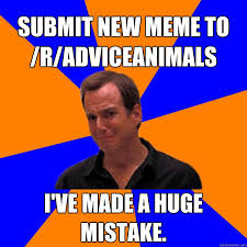 Submit Meme - submit new meme to r adviceanimals i ve made a huge mistake