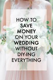 everything wedding how to save money on your wedding without diying everything
