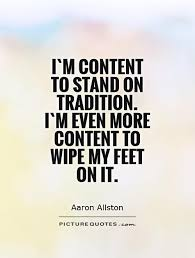 i m content to stand on tradition i m even more content to wipe