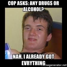 Any Drugs Or Alcohol Meme - cop asks any drugs or alcohol nah i already got evrything drug