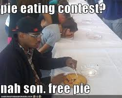 Free Funny Memes - pie eating contest nah son free pie cheezburger funny memes
