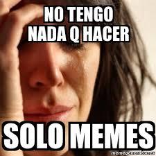 Solo Memes - meme problems no tengo nada q hacer solo memes 19387365