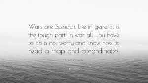 How To Read A Map Ernest Hemingway Quote U201cwars Are Spinach Life In General Is The
