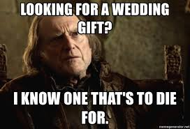 Red Wedding Meme - looking for a wedding gift i know one that s to die for walder