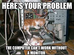 Computer Problems Meme - here s your problem the computer can t work without a monitor lil