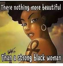 Beautiful Woman Meme - there nothing more beautiful than a strong black woman beautiful