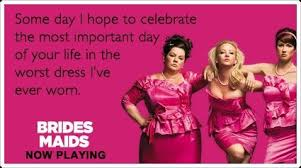 bridesmaids quote bridesmaids quotes haha i m sure some bridesmaids felt like