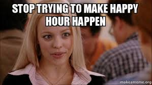 To Make A Meme - stop trying to make happy hour happen mean girls meme make a meme