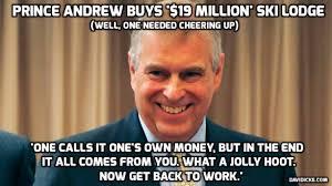 Andrew Meme - prince andrew buys 19million ski lodge never mind the sex slave