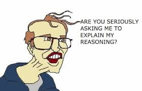 Meme Seriously - are you seriously asking me to explain my reasoning memes