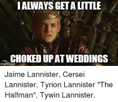 Cersei Lannister Meme - i always getalittle chokedupat weddings irngflipcom jaime
