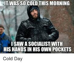 So Cold Meme - it was socold this morning saw a socialist with his hands in his own
