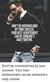 Overwhelmed Memes - dont be overwhelmed by your success your best achievement can be