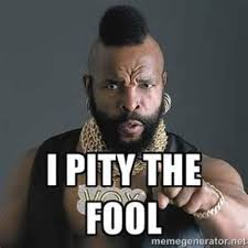 I Pity The Fool Meme - was mr t right i pity the fool love my word