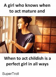 Perfect Girl Meme - a girl who knows when to act mature and when to act childish is a