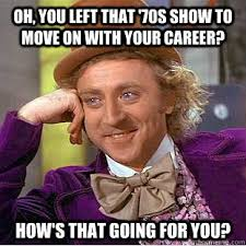 That 70s Show Meme - oh you left that 70s show to move on with your career how s