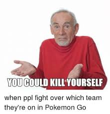 Go Kill Yourselves Meme - you could kill yourself when ppl fight over which team they re on